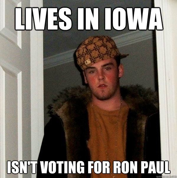 lives in iowa isnt voting for ron paul - Scumbag Steve