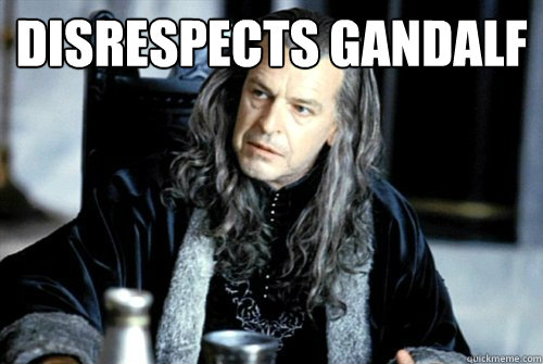 disrespects gandalf  - scumbag denethor