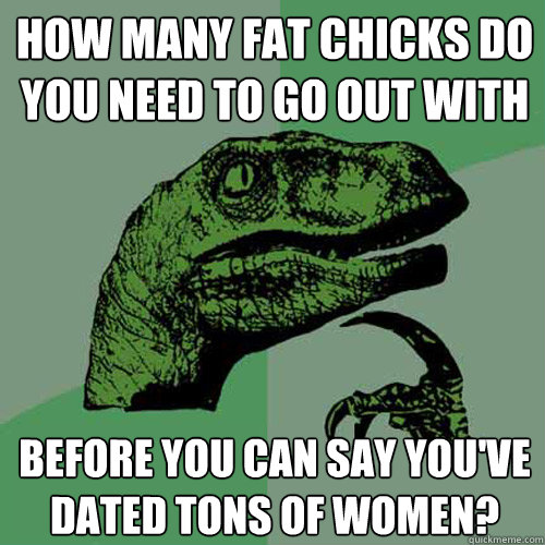 how many fat chicks do you need to go out with before you ca - Philosoraptor