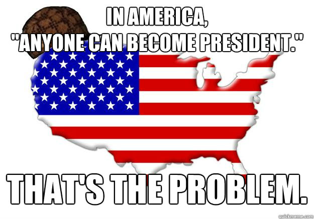 in america anyone can become president thats the probl - Scumbag america