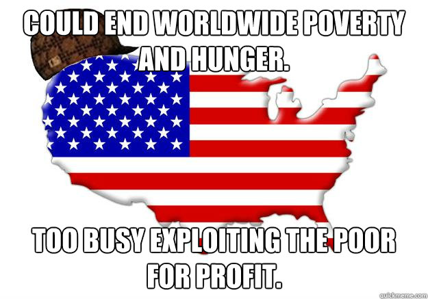 could end worldwide poverty and hunger too busy exploiting  - Scumbag america