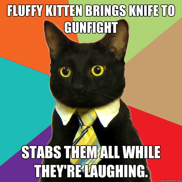 fluffy kitten brings knife to gunfight stabs them all while  - Business Cat