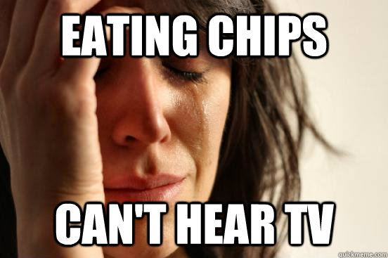eating chips cant hear tv - First World Problems