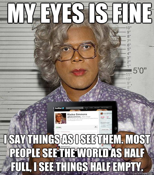 my eyes is fine i say things as i see them most people see  - Social Madea