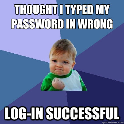thought i typed my password in wrong login successful - Success Kid