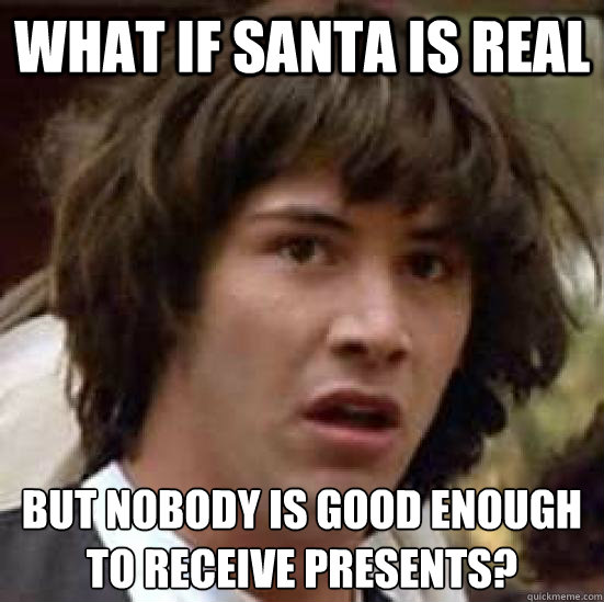 what if santa is real but nobody is good enough to receive p - conspiracy keanu