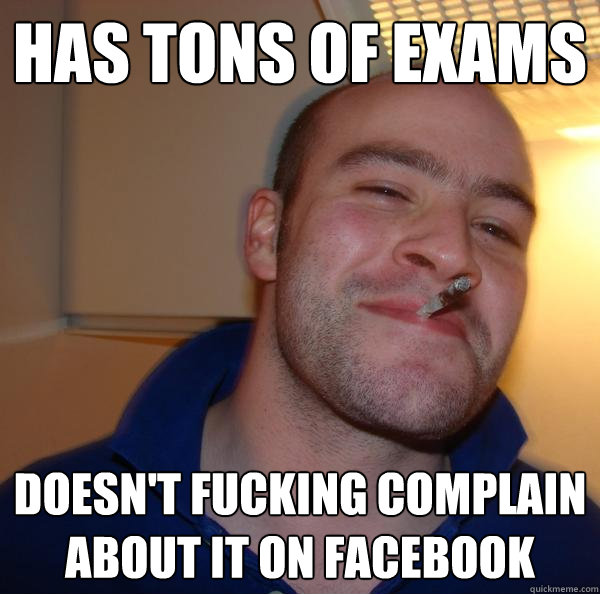 has tons of exams doesnt fucking complain about it on faceb - Good Guy Greg