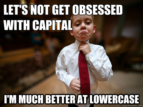 lets not get obsessed with capital im much better at lower - Financial Advisor Kid
