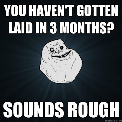 you havent gotten laid in 3 months sounds rough - Forever Alone