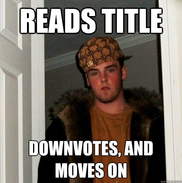reads title downvotes and moves on - Scumbag Steve