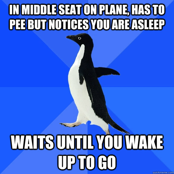 in middle seat on plane has to pee but notices you are asle - Socially Awkward Penguin