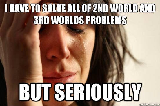 i have to solve all of 2nd world and 3rd worlds problems but - First World Problems