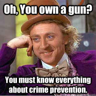 oh you own a gun you must know everything about crime prev - Creepy Wonka