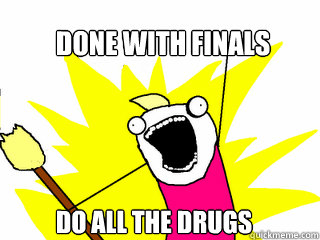done with finals do all the drugs - All The Things