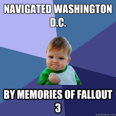 navigated washington dc by memories of fallout 3 - Success Kid