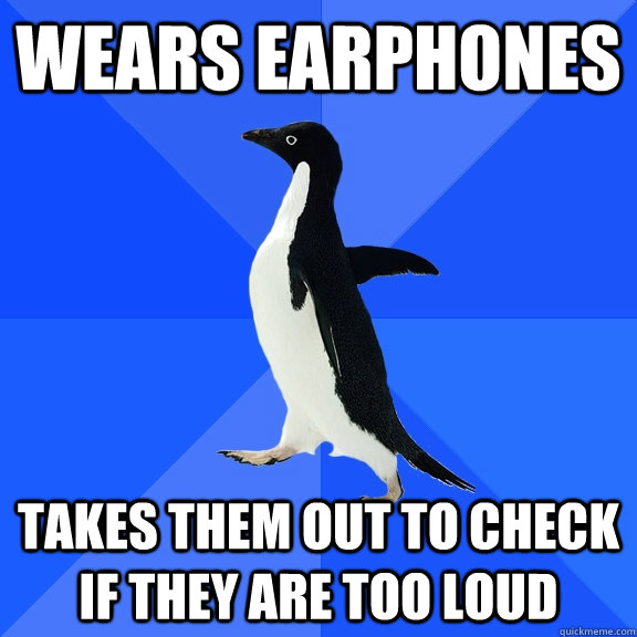 wears earphones takes them out to check if they are too loud - Socially Awkward Penguin