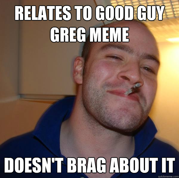 relates to good guy greg meme doesnt brag about it - Good Guy Greg