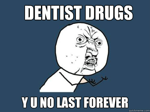 dentist drugs y u no last forever - Y U No
