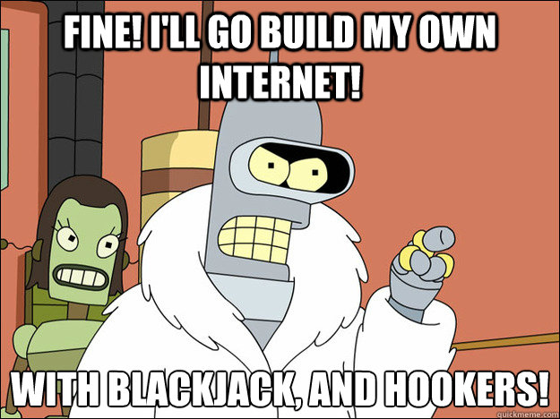 fine ill go build my own internet with blackjack and hoo - Futuramabender