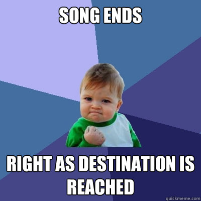 song ends right as destination is reached - Success Kid