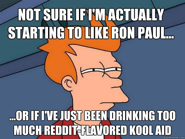 not sure if im actually starting to like ron paul or  - Futurama Fry
