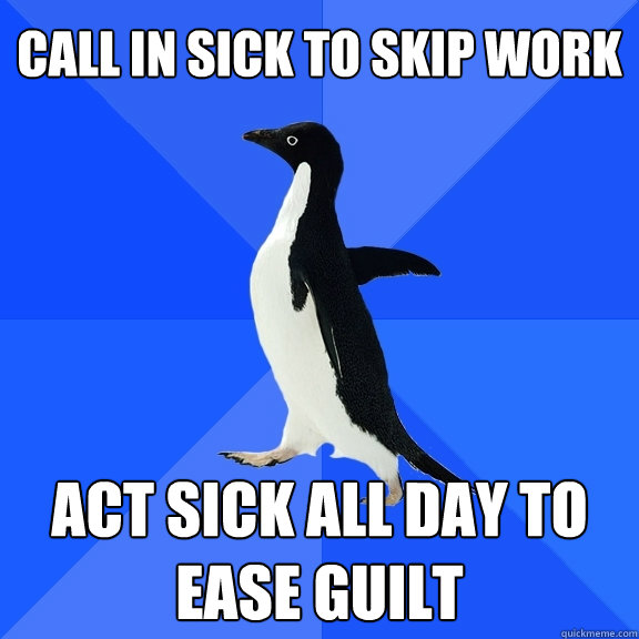 call in sick to skip work act sick all day to ease guilt - Socially Awkward Penguin