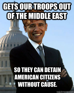 gets our troops out of the middle east so they can detain am - Scumbag Obama