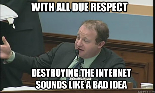 with all due respect destroying the internet sounds like a b - SOPA sucks