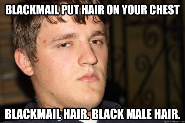 blackmail put hair on your chest blackmail hair black male  - Cifellian Logic