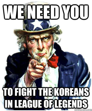 we need you to fight the koreans in league of legends - Uncle sam