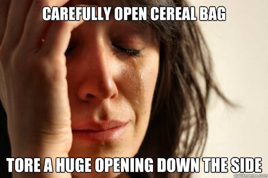 carefully open cereal bag tore a huge opening down the side  - First World Problems
