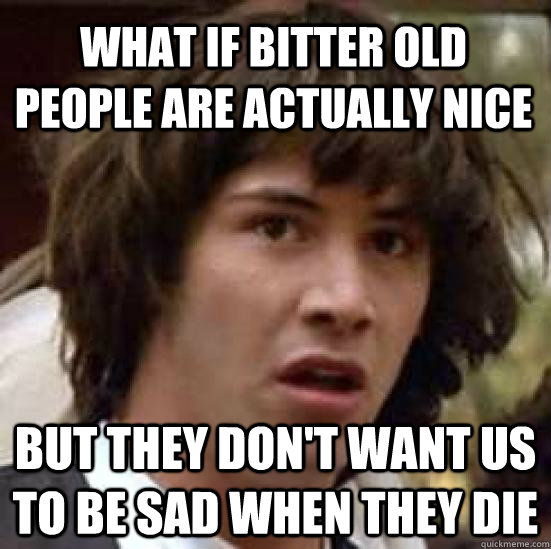 what if bitter old people are actually nice but they dont w - conspiracy keanu
