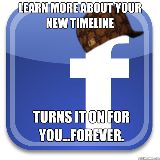 learn more about your new timeline turns it on for youfo - Scumbag Facebook