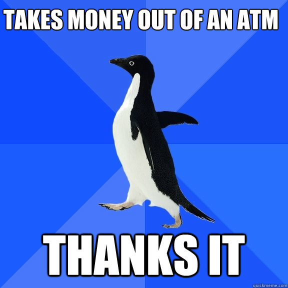 takes money out of an atm thanks it - Socially Awkward Penguin