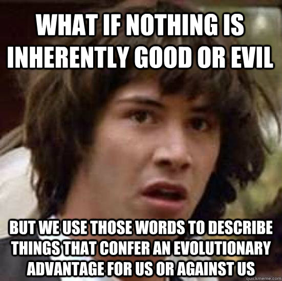 what if nothing is inherently good or evil but we use those  - conspiracy keanu