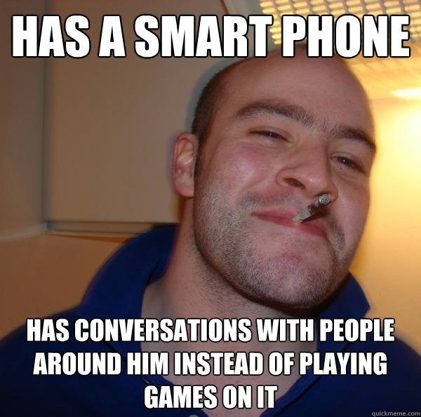 has a smart phone has conversations with people around him i - Good Guy Greg