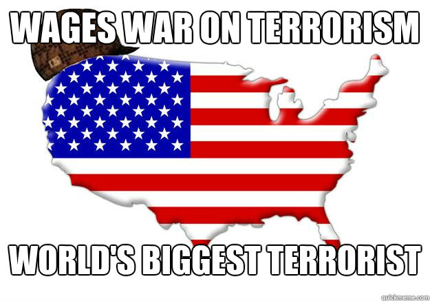 wages war on terrorism worlds biggest terrorist - Scumbag america