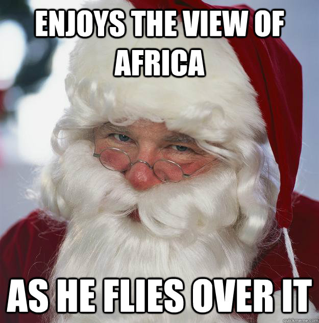 enjoys the view of africa as he flies over it - Scumbag Santa
