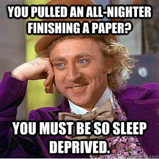 you pulled an allnighter finishing a paper you must be so  - Creepy Wonka