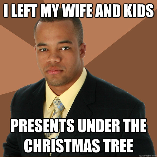 i left my wife and kids presents under the christmas tree - Successful Black Man