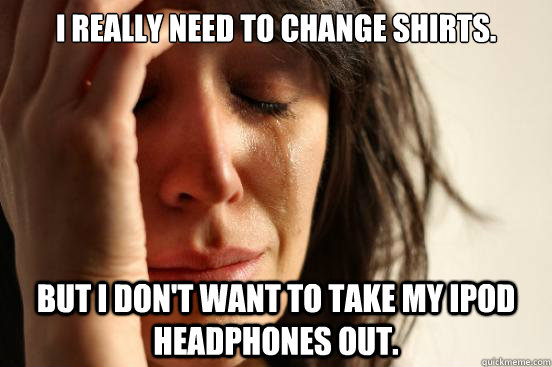 i really need to change shirts but i dont want to take my  - First World Problems