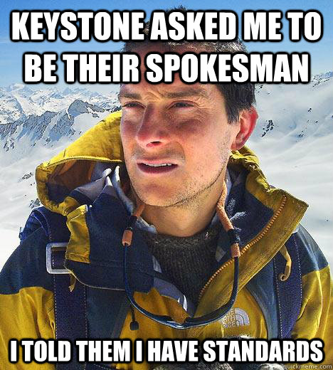 keystone asked me to be their spokesman i told them i have s - Bear Grylls