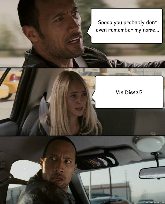 soooo you probably dont even remember my name vin diesel - The Rock Driving