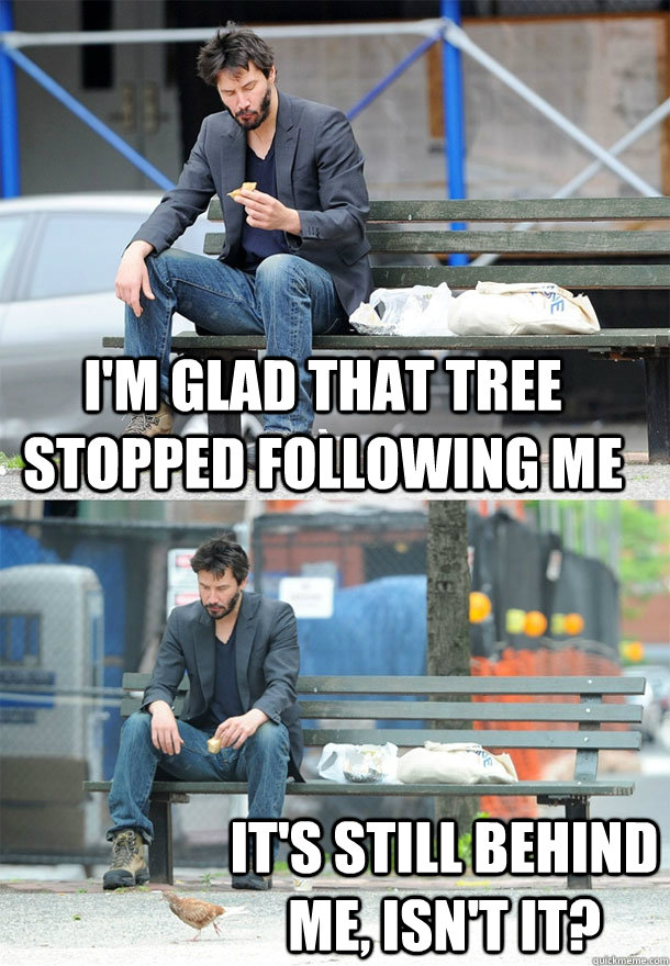im glad that tree stopped following me its still behind me - Sad Keanu