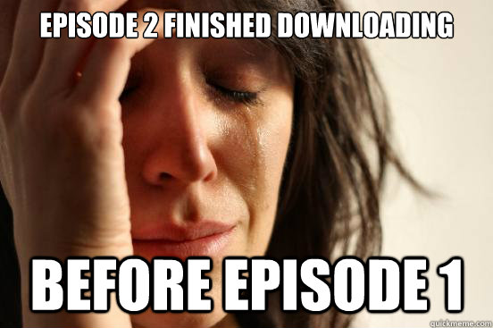 episode 2 finished downloading before episode 1 - First World Problems