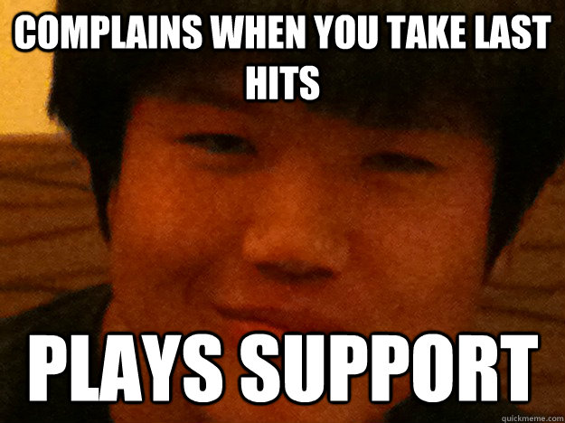 complains when you take last hits plays support - Scumbag LoL Player
