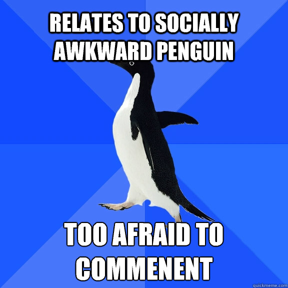 relates to socially awkward penguin too afraid to commenent - Socially Awkward Penguin