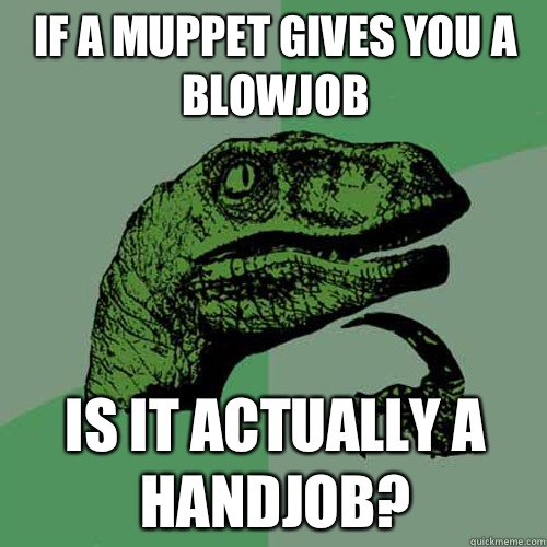 If a muppet gives you a blowjob Is it actually a handjob - Philosoraptor