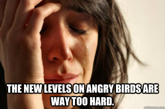 the new levels on angry birds are way too hard - First World Problems
