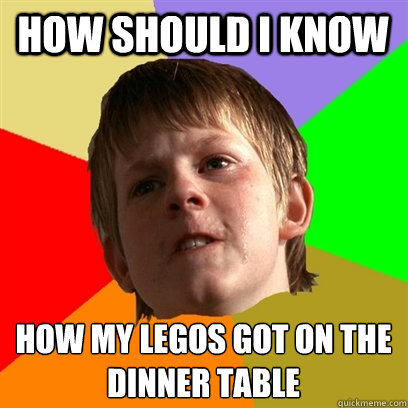 how should i know how my legos got on the dinner table  - Angry School Boy